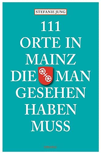 111 Orte in Mainz die man gesehen haben muss: Reiseführer