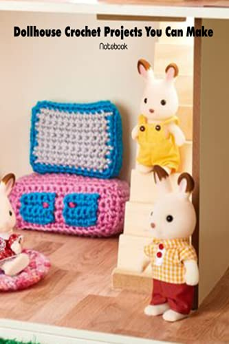 Dollhouse Crochet Projects You Can Make Notebook: Notebook|Journal| Diary/ Lined - Size 6x9 Inches 100 Pages