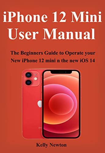 iphone 12 mini User Manual: The Beginners Guide to Operate your New iPhone 12 mini n the new iOS 14 (English Edition)
