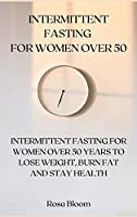 Intermittent Fasting for Women Over 50: Intermittent Fasting for Women Over 50 Years to Lose Weight, Burn Fat and Stay Health
