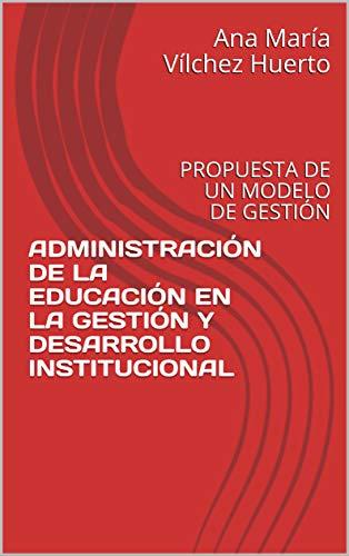 ADMINISTRACIÓN DE LA EDUCACIÓN EN LA GESTIÓN Y DESARROLLO INSTITUCIONAL: PROPUESTA DE UN MODELO DE GESTIÓN