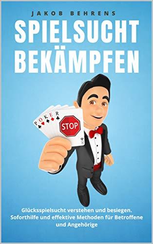 Spielsucht bekämpfen: Glücksspielsucht verstehen und besiegen. Soforthilfe und effektive Methoden für Betroffene und Angehörige
