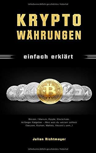 Kryptowährungen einfach erklärt: Bitcoin, Etherum, Ripple, Blockchain. Anfänger Ratgeber - Alles was du wissen solltest (Steuern, Risiken, Wallets, Altcoin´s uvm…)