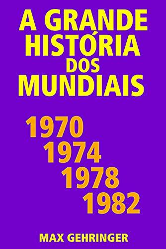 A grande história dos mundiais 1970, 1974, 1978, 1982
