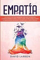 Empatía: Un Viaje de Autodescubrimiento para que las Personas Altamente Sensibles Ganen Control Sobre las Emociones, Superen las Mentalidades Negativas y Desarrollen la Autoconfianza
