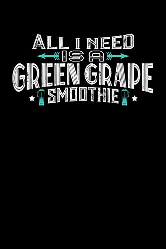 All I Need Is A Green Grape Smoothie: 100 page 6 x 9 Male...