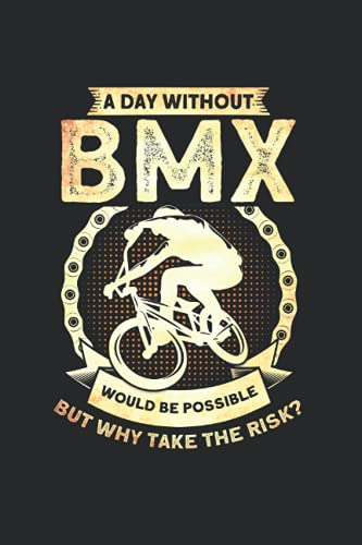 A Day Without BMX Would Be Possible But Why Take The Risk: BMX Fahrer & Bike Dirt Notizbuch 6'x9' Mountain Bike Fahrrad Geschenk