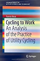 Cycling to Work: An Analysis of the Practice of Utility Cycling (SpringerBriefs in Applied Sciences and Technology)