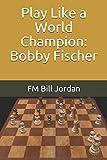 Play Like A World Champion: Bobby Fischer-Jordan, Fm Bill