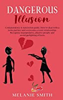Dangerous Illusion: Codependency & narcissism guide. How to deal with a toxic partner and overcome a toxic relationship. Recognize manipulative, abusive people and avoid gas lighting effects. (Unf*ck Your Relationship)