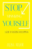 Stop Minimizing Yourself: A Guide To Mastering Your Happiness