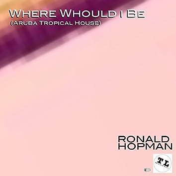 Where Would I Be (Aruba Tropical House Version)