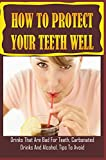 How To Protect Your Teeth Well: Drinks That Are Bad For Teeth, Carbonated Drinks And Alcohol, Tips To Avoid: How To Neutralize Acid In Your Mouth (English Edition)