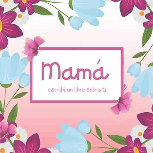 Mamá escribí un libro sobre ti: Original idea de regalo para el Dia de la Madre o el cumpleaños. Contiene frases para rellenar, Razones Por Las Que Te Amo para escribir, Lugar para fotos y dibujos.