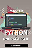 Master Python in One Day and Do It Well: Hands-on Project Python for Beginners.