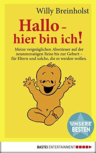 Hallo, hier bin ich!: Meine vergnüglichen Abenteuer auf der neunmonatigen Reise bis zur Geburt. Für Eltern und solche, die es werden wollen (German Edition)