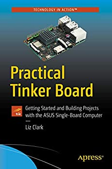 Practical Tinker Board  Getting Started and Building Projects with the ASUS Single-Board Computer