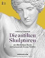 Die antiken Skulpturen: Aus fuerstlichem Besitz im Gartenreich Dessau-Woerlitz