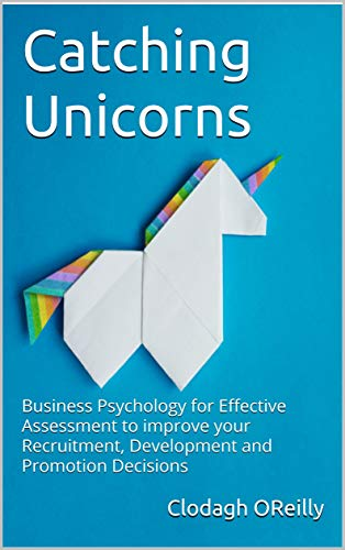 Catching Unicorns: Business Psychology for Effective Assessment to improve your Recruitment, Development and Promotion Decisions (Applied Business Psychology Book 1) (English Edition)