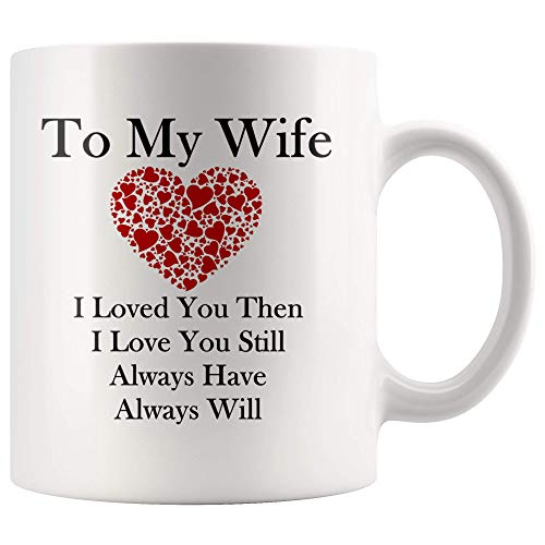 to My Wife Mug I Loved You Then I Love You Still Always Have Always Will Cup Mug- Gifts for Wife from Husband Cute Mug Gift for Wife Cup Anniversary Gift for Wife Wife Tea Mug Birthday Ideas for Wife