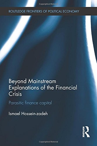 Download Beyond Mainstream Explanations of the Financial Crisis: Parasitic Finance Capital (Routledge Frontiers of Political Economy) 0415638062