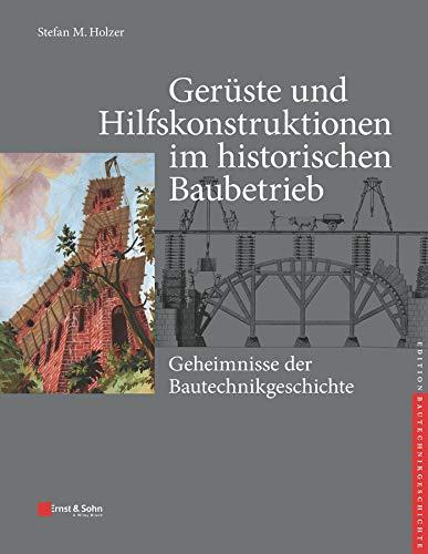 Gerüste und Hilfskonstruktionen im historischen Baubetrieb: Geheimnisse der Bautechnikgeschichte (edition Bautechnikgeschichte / Construction History series)