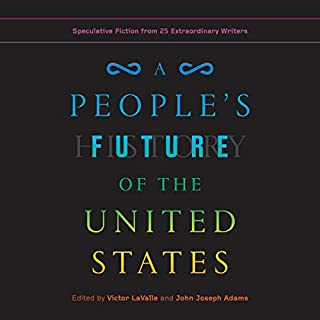 A People's Future of the United States     Speculative Fiction from 25 Extraordinary Writers              By:                                                                                                                                 Victor LaValle - editor,                                                                                        John Joseph Adams - editor                               Narrated by:                                                                                                                                 Various                      Length: 15 hrs and 2 mins     20 ratings     Overall 4.0