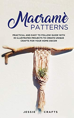 Macramè Patterns: Practical and Easy to Follow Guide with 35 Illustrated Projects to Create Unique...