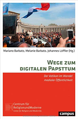 Wege zum digitalen Papsttum: Der Vatikan im Wandel medialer Öffentlichkeit (Religion und Moderne, 16)