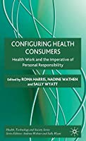 Configuring Health Consumers: Health Work and the Imperative of Personal Responsibility (Health, Technology and Society)