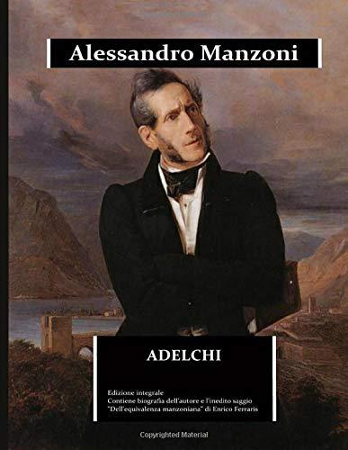 """Adelchi: edizione integrale arricchita da una biografia dettagliata di Alessandro Manzoni  e dal saggio """"Dell'equivalenza manzoniana"""""""