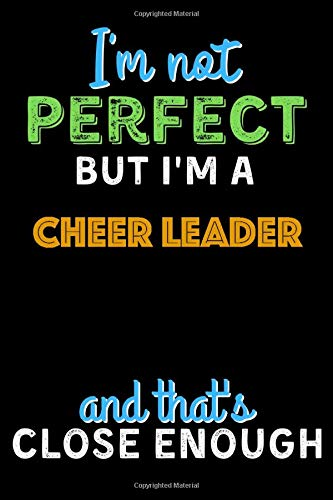 I'm Not Perfect But I'm a CHEER LEADER And That's Close Enough  - CHEER LEADER Notebook And Journal Gift Ideas: Lined Notebook / Journal Gift, 120 Pages, 6x9, Soft Cover, Matte Finish