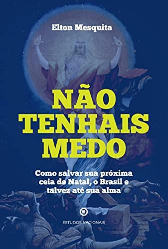 Não Tenhais Medo - Como Salvar sua Próxima Ceia de Natal, o Brasil e Talvez Até sua Alma