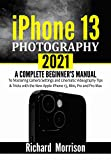 iPhone 13 Photography 2021 : A Complete Beginner's Manual to Mastering Camera Settings and Cinematic Videography Tips & Tricks with the New Apple iPhone 13, Mini, Pro and Pro Max (English Edition)