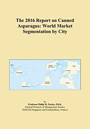 The 2016 Report on Canned Asparagus: World Market Segmentation by City