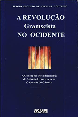 A Revolução Gramscista no Ocidente - A Concepção Revolucionária de Antonio Gramsci em os Cadernos do Cárcere