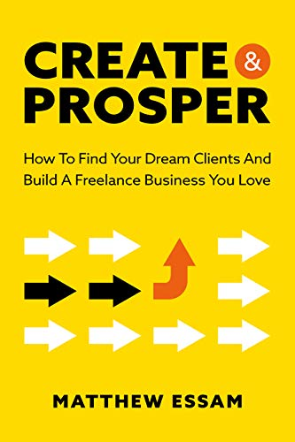 Create And Prosper: How To Find Your Dream Clients And Build A Freelance Business You Love