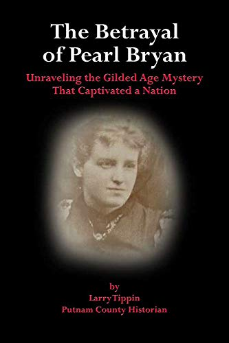 The Betrayal of Pearl Bryan – Unraveling the Gilded Age Mystery That Captivated a Nation: Ture Crime by [Larry Tippin]