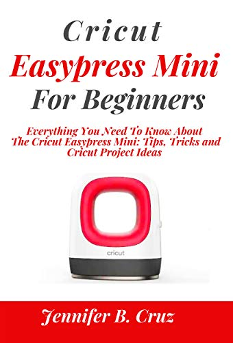 CRICUT EASYPRESS MINI FOR BEGINNERS: Everything You Need To Know About the Cricut EasyPress Mini: Tips, Tricks and Cricut Project Ideas (cricut machine Book 3) (English Edition)