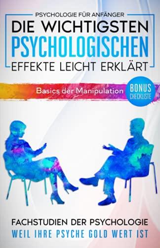 Psychologie für Anfänger: Die wichtigsten psychologischen Effekte leicht erklärt. (Basics der Manipulation)