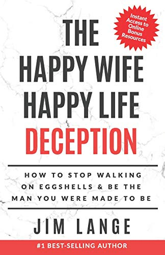 The Happy Wife Happy Life DECEPTION: How to Stop Walking on Eggshells & Be the Man You were Made to Be