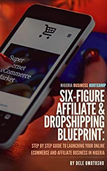 Nigeria Business Bootcamp: Six-Figure E-Commerce & Affiliate Blueprint: Step by Step Guide to Launching Your Online Dropshipping and Affiliate Business in Nigeria by [Dele Omotosho]