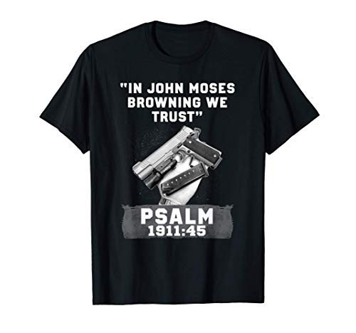 In John Moses Browning We Trust - Psalm 1911 45 - Guns Lover T-Shirt