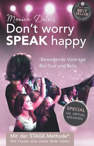 Don't worry SPEAK happy - Bewegende Vorträge für Saal und Sofa: Mit der STAGE-Methode - Wie Frauen eine starke Rede halten - inkl. Virtual Speaking
