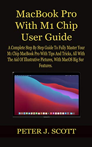 MacBook Pro With M1 Chip User Guide: A Complete Step By Step Guide To Fully Master Your M1 Chip MacBook Pro With Tips And Tricks, All With The Aid Of Illustrative Pictures, With MacOS Big Sur Feature