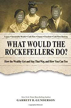 What Would the Rockefellers Do?  How the Wealthy Get and Stay That Way and How You Can Too