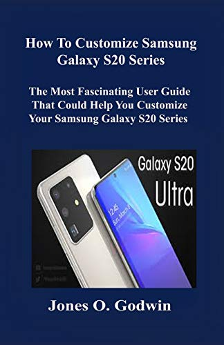 How to Customize Samsung Galaxy S20 Series: The Most Fascinating User Guide That Could Help You Customize Your Samsung Galaxy S20 Series