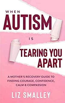 When Autism Is Tearing You Apart: A Mother's Recovery Guide To Finding Courage, Confidence, Calm & Compassion by [Liz Smalley]