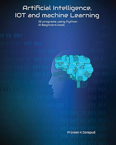 Artificial Intelligence, IOT and machine Learning: AI programs using Python A Beginners book