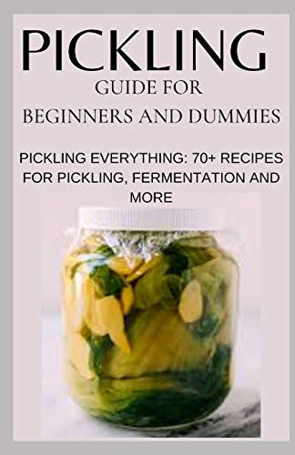 PICKLING GUIDE FOR BEGINNERS AND DUMMIES: PICKLING EVERYTHING: 70+ RECIPES FOR PICKLING, FERMENTATION AND MORE